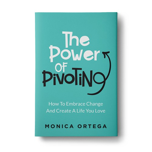 The Power Of Pivoting - How To Embrace Change And Create A Life You Love