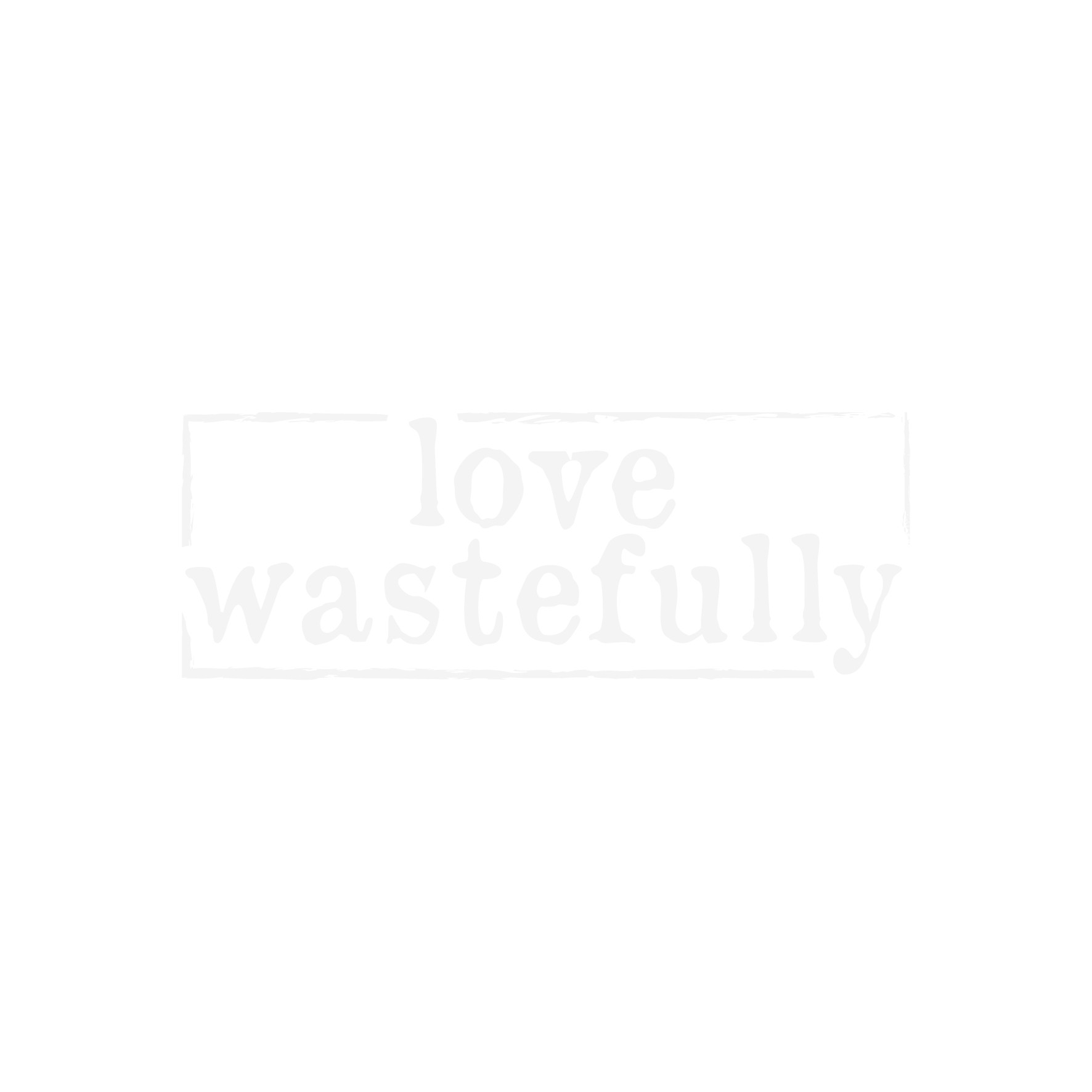 love wastefully.