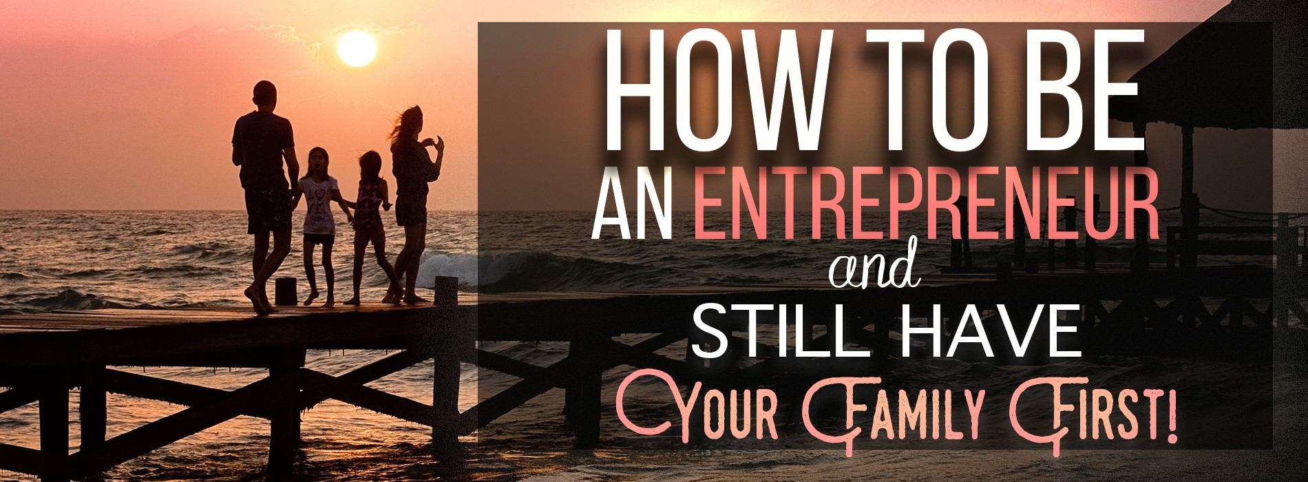 1900 x 700 Product Banner For How to Be An Entrepreneur.. and Still Have Your Family First!