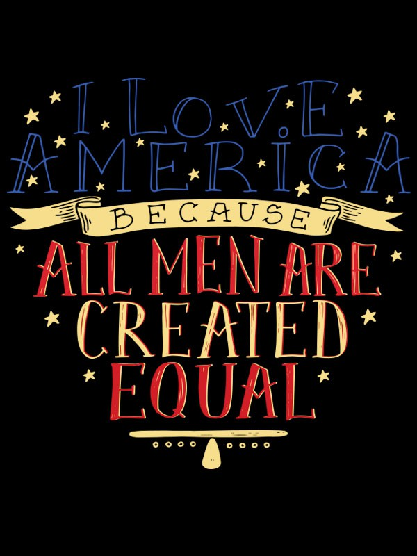 "Create a design saying ""I love America – because – all men are created equal""."